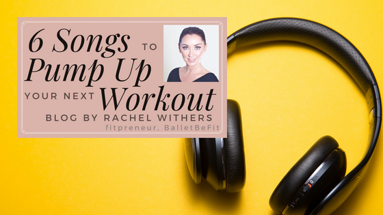 6 Songs to Pump Up your next Workout by Rachel Withers fitpreneur BalletBeFit